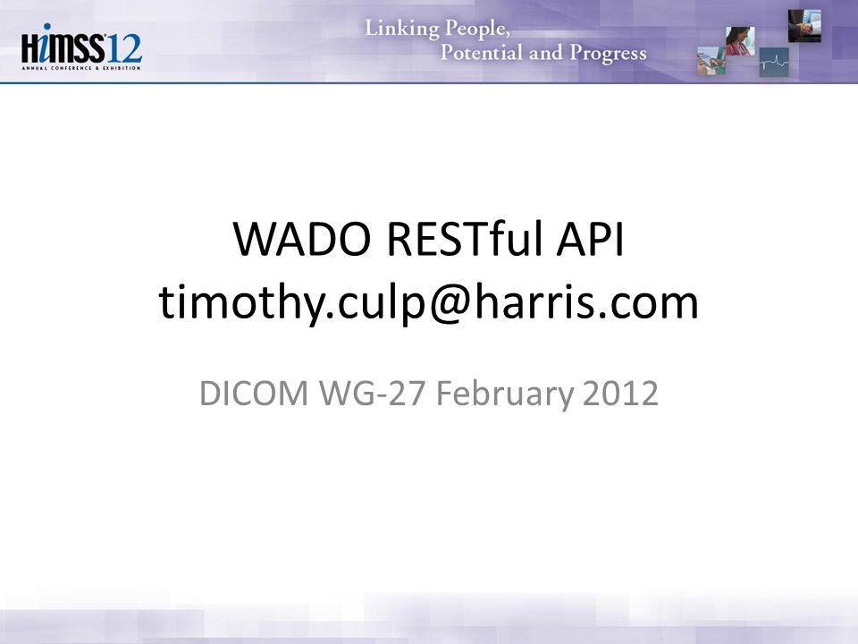 WADO RESTful API timothy.culp@harris.com DICOM WG-27 February 2012