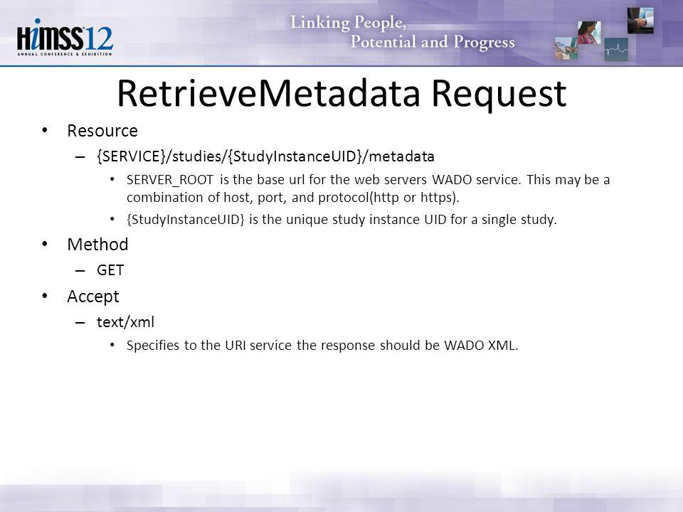 RetrieveMetadata Request Resource – {SERVICE}/studies/{StudyInstanceUID}/metadata SERVER_ROOT is the base url for the web servers WADO service. This m