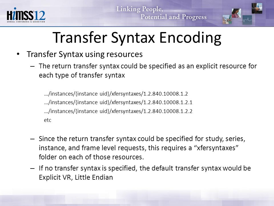 Transfer Syntax Encoding Transfer Syntax using resources – The return transfer syntax could be specified as an explicit resource for each type of transfer syntax …/instances/{instance uid}/xfersyntaxes/1.2.840.10008.1.2 …/instances/{instance uid}/xfersyntaxes/1.2.840.10008.1.2.1 …/instances/{instance uid}/xfersyntaxes/1.2.840.10008.1.2.2 etc – Since the return transfer syntax could be specified for study, series, instance, and frame level requests, this requires a xfersyntaxes folder on each of those resources.