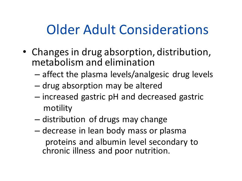Older Adult Considerations Changes in drug absorption, distribution, metabolism and elimination – affect the plasma levels/analgesic drug levels – dru