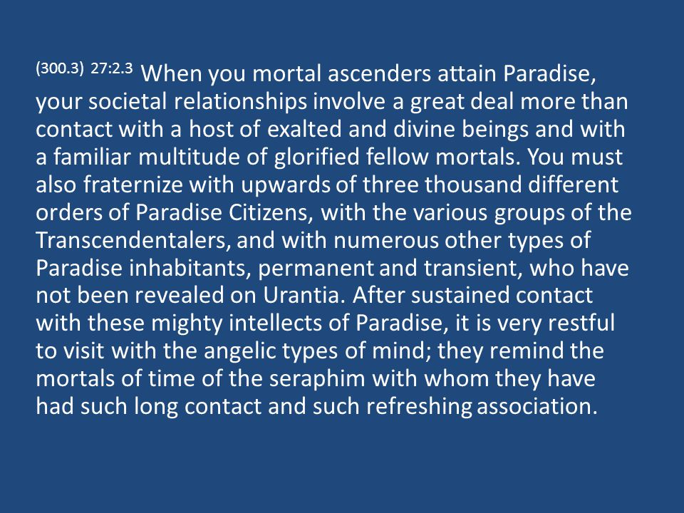 (300.3) 27:2.3 When you mortal ascenders attain Paradise, your societal relationships involve a great deal more than contact with a host of exalted and divine beings and with a familiar multitude of glorified fellow mortals.