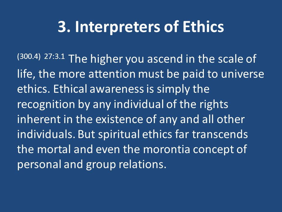 3. Interpreters of Ethics (300.4) 27:3.1 The higher you ascend in the scale of life, the more attention must be paid to universe ethics. Ethical aware