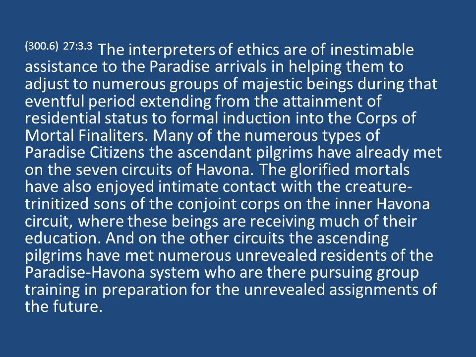 (300.6) 27:3.3 The interpreters of ethics are of inestimable assistance to the Paradise arrivals in helping them to adjust to numerous groups of majestic beings during that eventful period extending from the attainment of residential status to formal induction into the Corps of Mortal Finaliters.