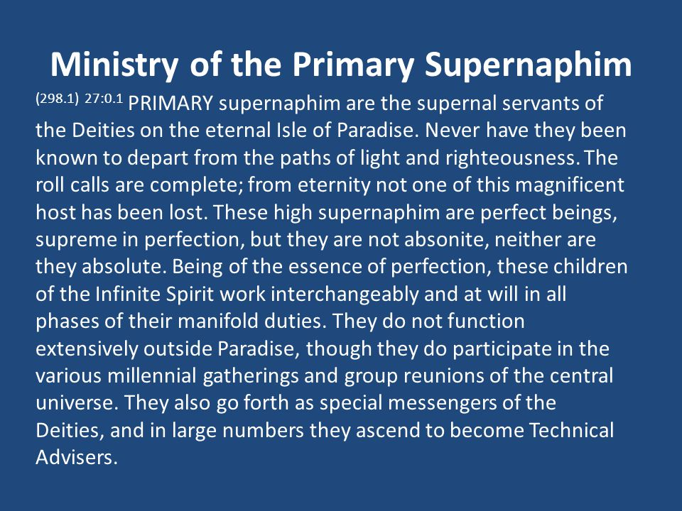 Ministry of the Primary Supernaphim (298.1) 27:0.1 PRIMARY supernaphim are the supernal servants of the Deities on the eternal Isle of Paradise.