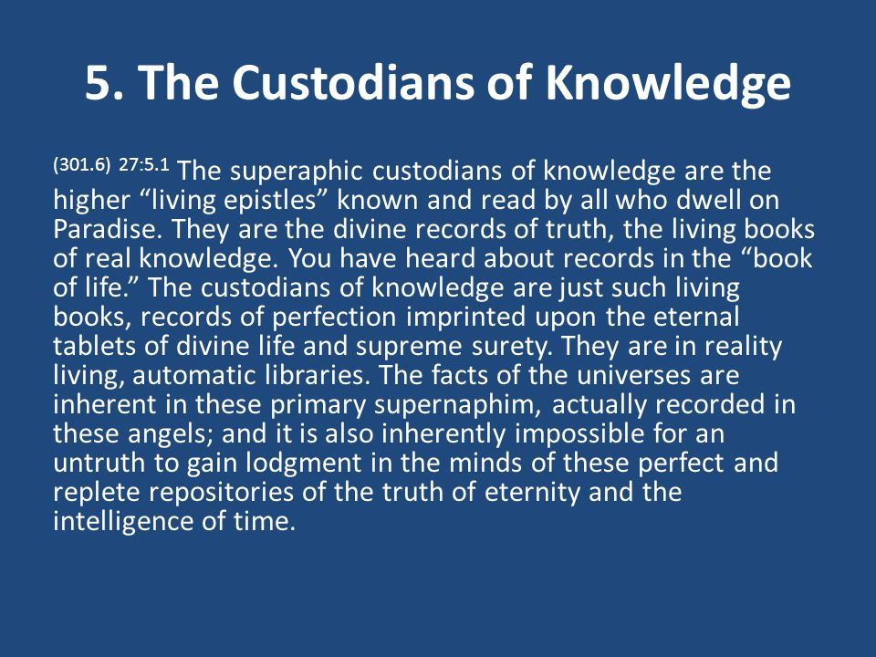 5. The Custodians of Knowledge (301.6) 27:5.1 The superaphic custodians of knowledge are the higher living epistles known and read by all who dwell on