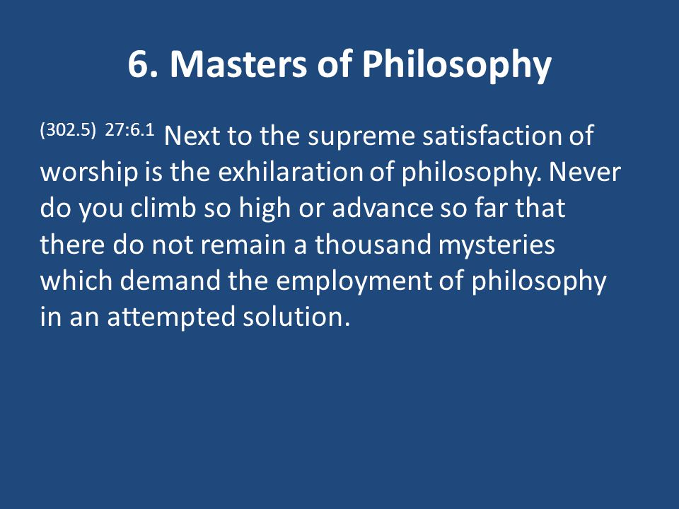 6. Masters of Philosophy (302.5) 27:6.1 Next to the supreme satisfaction of worship is the exhilaration of philosophy. Never do you climb so high or a