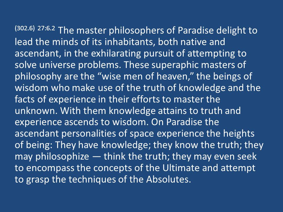 (302.6) 27:6.2 The master philosophers of Paradise delight to lead the minds of its inhabitants, both native and ascendant, in the exhilarating pursuit of attempting to solve universe problems.