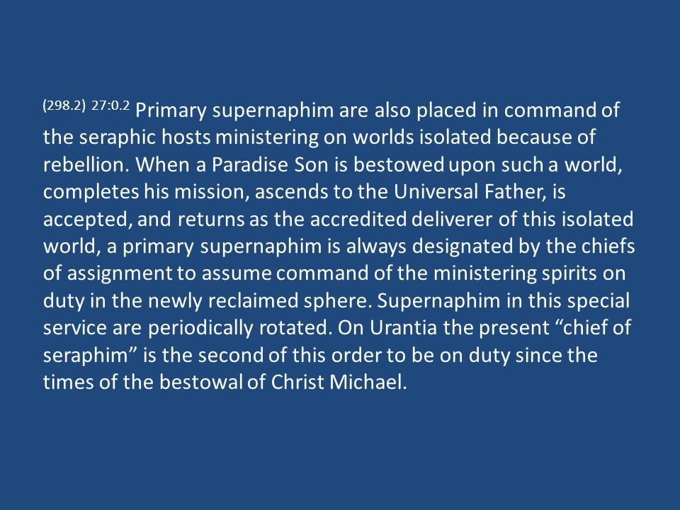 (298.3) 27:0.3 From eternity the primary supernaphim have served on the Isle of Light and have gone forth on missions of leadership to the worlds of space, but they have functioned as now classified only since the arrival on Paradise of the Havona pilgrims of time.