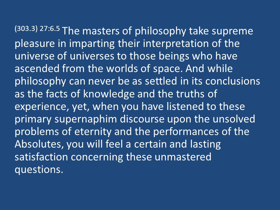 (303.3) 27:6.5 The masters of philosophy take supreme pleasure in imparting their interpretation of the universe of universes to those beings who have ascended from the worlds of space.