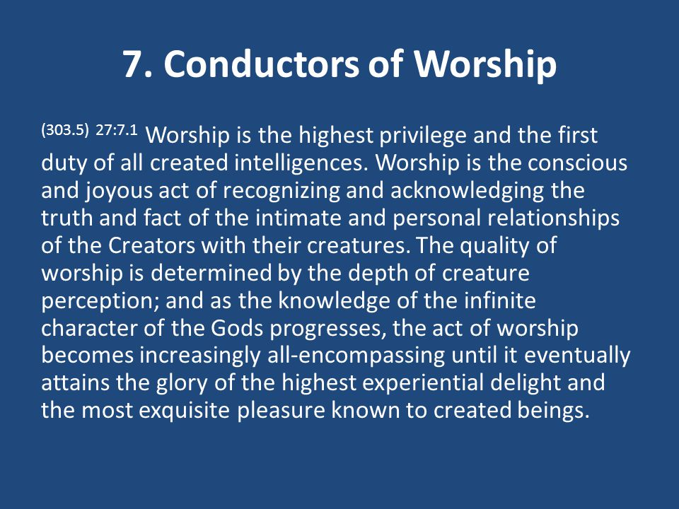 7. Conductors of Worship (303.5) 27:7.1 Worship is the highest privilege and the first duty of all created intelligences. Worship is the conscious and