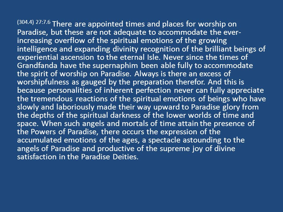 (304.4) 27:7.6 There are appointed times and places for worship on Paradise, but these are not adequate to accommodate the ever- increasing overflow of the spiritual emotions of the growing intelligence and expanding divinity recognition of the brilliant beings of experiential ascension to the eternal Isle.