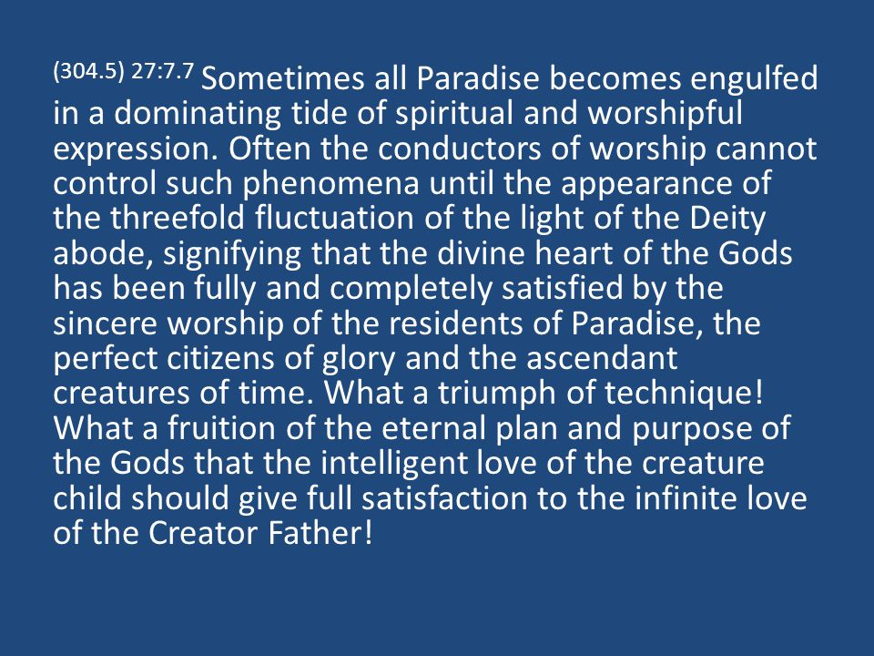 (304.5) 27:7.7 Sometimes all Paradise becomes engulfed in a dominating tide of spiritual and worshipful expression.