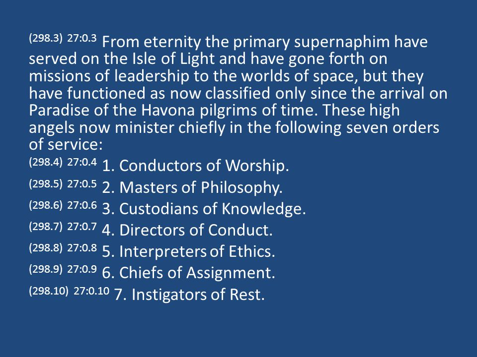 (304.1) 27:7.3 The periodic, spontaneous, group, and other special outbursts of supreme adoration and spiritual praise enjoyed on Paradise are conducted under the leadership of a special corps of primary supernaphim.