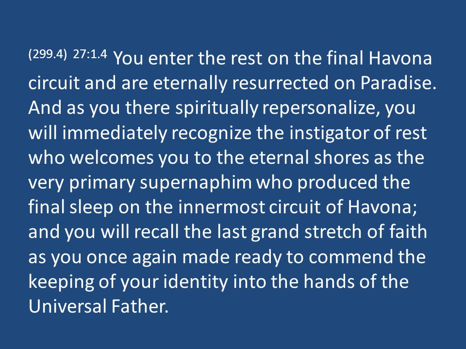 (305.1) 27:7.8 After the attainment of the supreme satisfaction of the fullness of worship, you are qualified for admission to the Corps of the Finality.