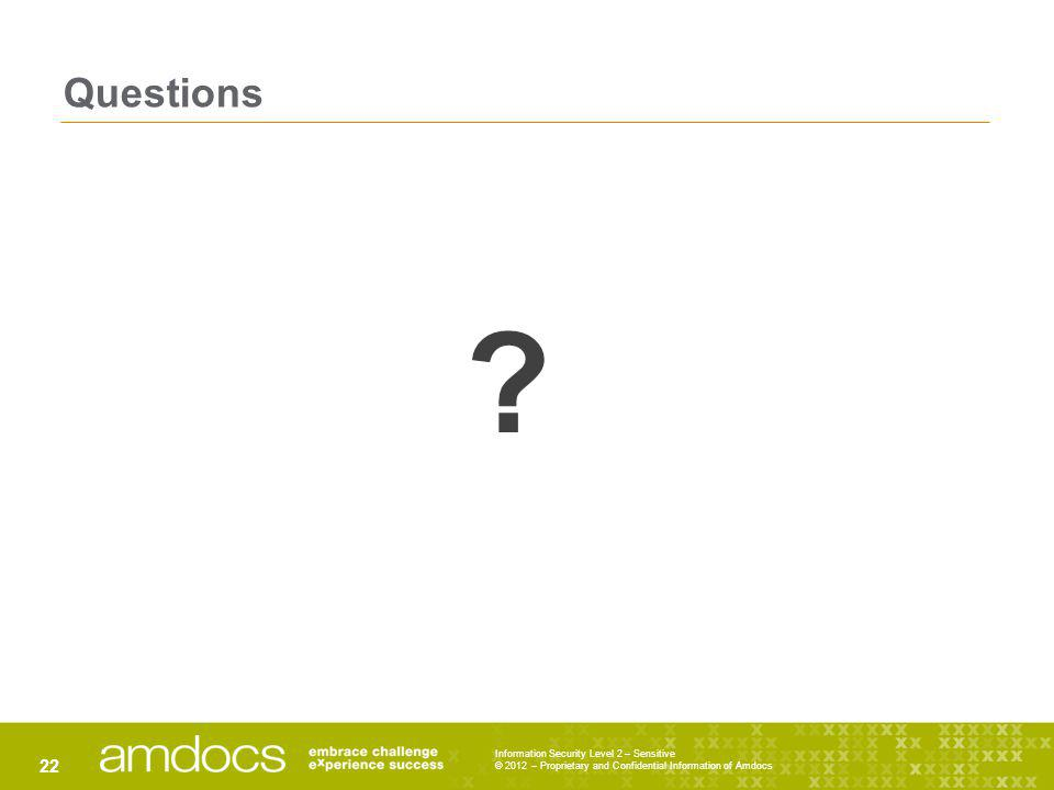 Questions Information Security Level 2 – Sensitive © 2012 – Proprietary and Confidential Information of Amdocs 22 ?