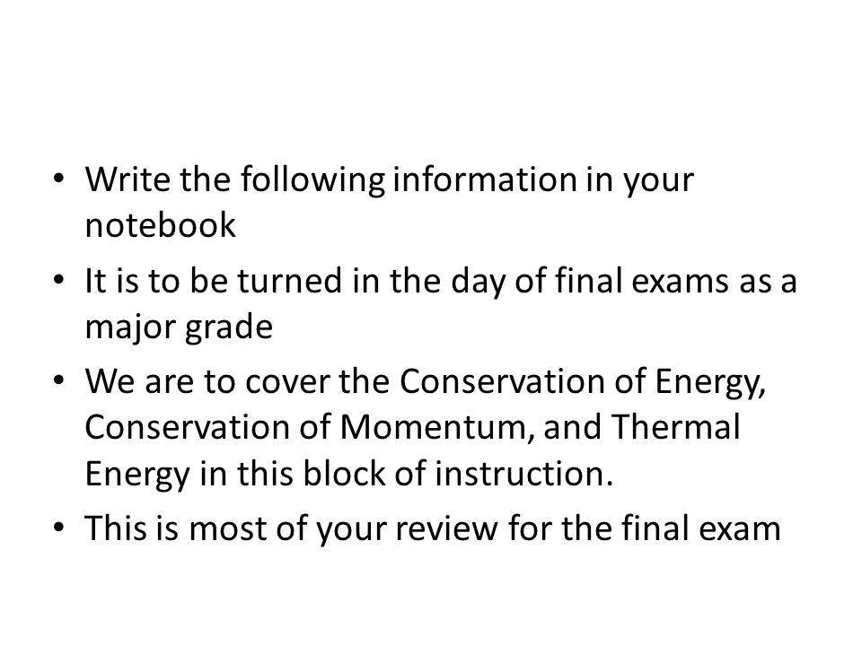 Write the following information in your notebook It is to be turned in the day of final exams as a major grade We are to cover the Conservation of Energy, Conservation of Momentum, and Thermal Energy in this block of instruction.