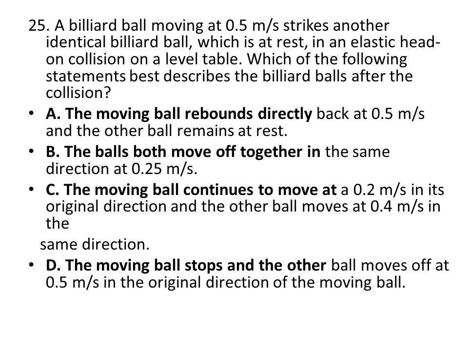 25. A billiard ball moving at 0.5 m/s strikes another identical billiard ball, which is at rest, in an elastic head- on collision on a level table. Wh