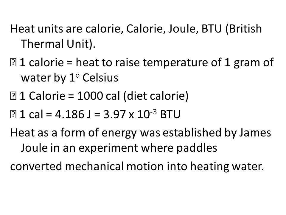 Heat units are calorie, Calorie, Joule, BTU (British Thermal Unit).