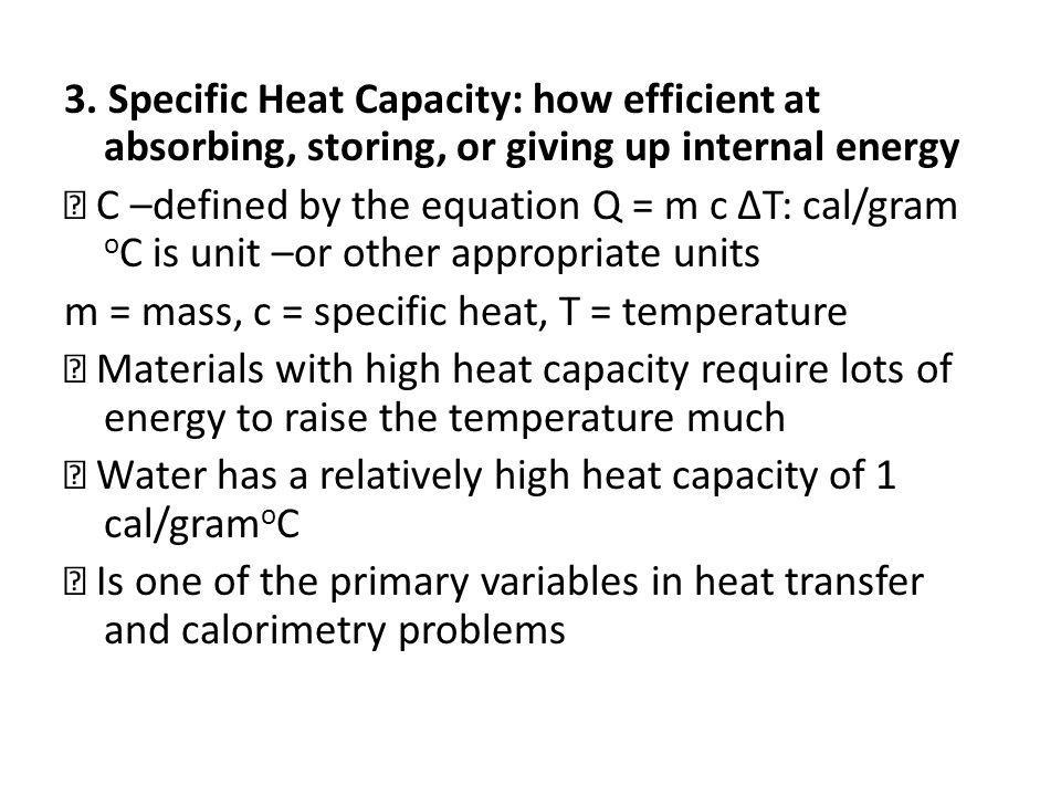 3. Specific Heat Capacity: how efficient at absorbing, storing, or giving up internal energy C –defined by the equation Q = m c ΔT: cal/gram o C is un