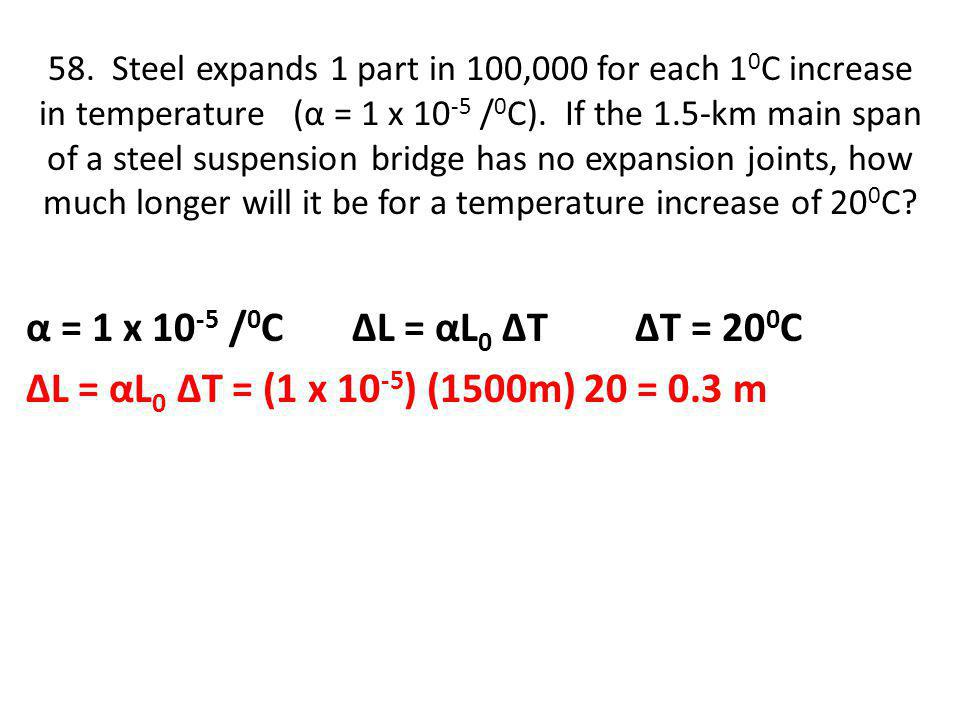 58.Steel expands 1 part in 100,000 for each 1 0 C increase in temperature (α = 1 x 10 -5 / 0 C).