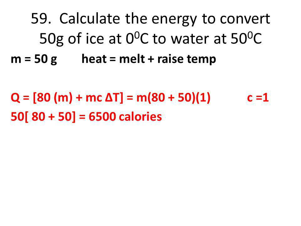 59. Calculate the energy to convert 50g of ice at 0 0 C to water at 50 0 C m = 50 g heat = melt + raise temp Q = [80 (m) + mc ΔT] = m(80 + 50)(1) c =1