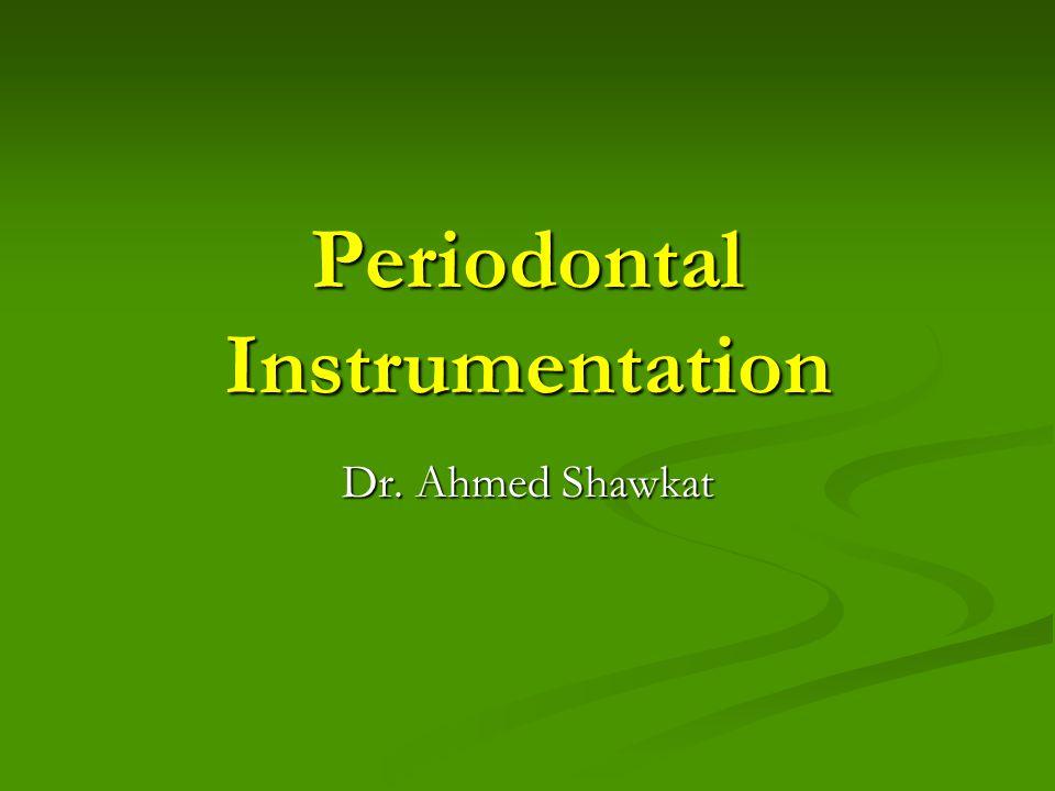 Periodontal Instrumentation Dr. Ahmed Shawkat