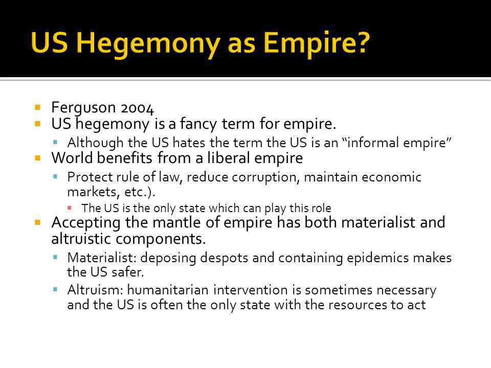 Ferguson 2004 US hegemony is a fancy term for empire. Although the US hates the term the US is an informal empire World benefits from a liberal empire