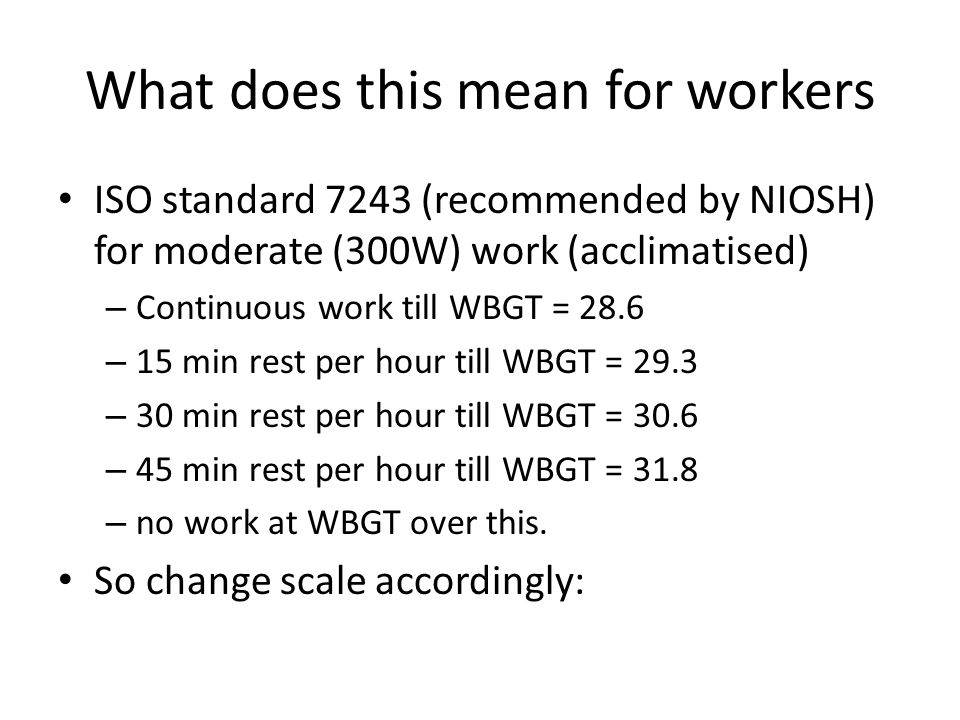 What does this mean for workers ISO standard 7243 (recommended by NIOSH) for moderate (300W) work (acclimatised) – Continuous work till WBGT = 28.6 – 15 min rest per hour till WBGT = 29.3 – 30 min rest per hour till WBGT = 30.6 – 45 min rest per hour till WBGT = 31.8 – no work at WBGT over this.