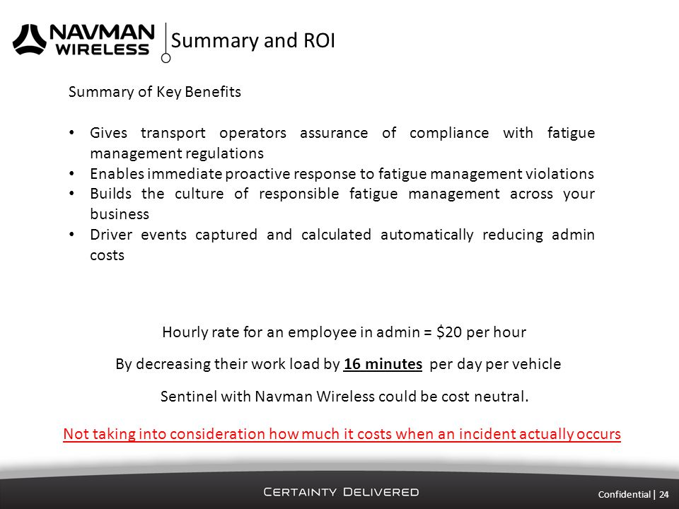 Summary and ROI Confidential | 24 Summary of Key Benefits Gives transport operators assurance of compliance with fatigue management regulations Enables immediate proactive response to fatigue management violations Builds the culture of responsible fatigue management across your business Driver events captured and calculated automatically reducing admin costs Hourly rate for an employee in admin = $20 per hour By decreasing their work load by 16 minutes per day per vehicle Sentinel with Navman Wireless could be cost neutral.