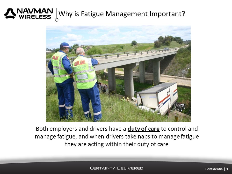 Confidential | 3 Both employers and drivers have a duty of care to control and manage fatigue, and when drivers take naps to manage fatigue they are acting within their duty of care Why is Fatigue Management Important