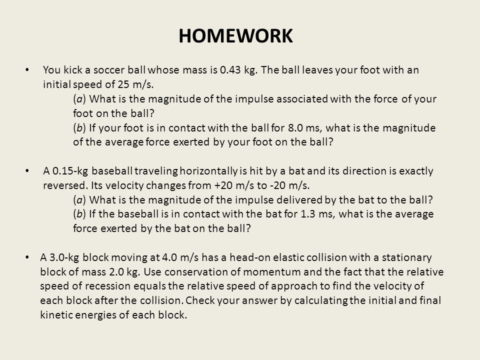 HOMEWORK You kick a soccer ball whose mass is 0.43 kg. The ball leaves your foot with an initial speed of 25 m/s. (a) What is the magnitude of the imp