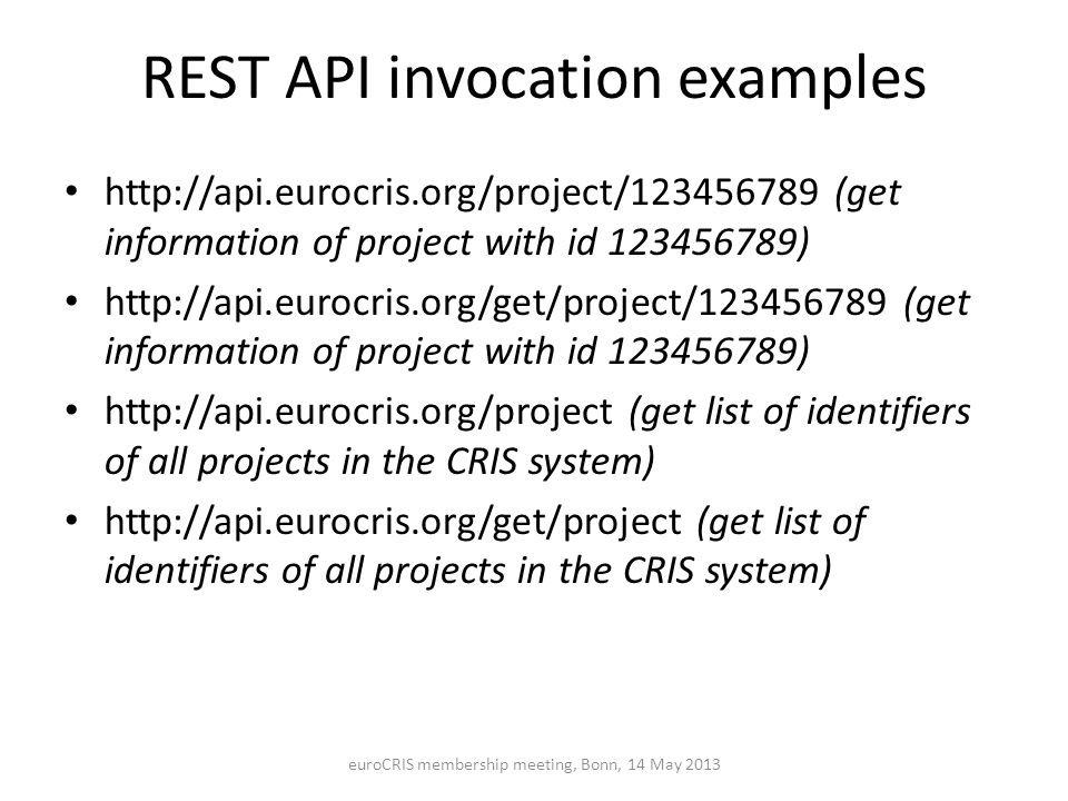 REST API invocation examples http://api.eurocris.org/project/123456789 (get information of project with id 123456789) http://api.eurocris.org/get/project/123456789 (get information of project with id 123456789) http://api.eurocris.org/project (get list of identifiers of all projects in the CRIS system) http://api.eurocris.org/get/project (get list of identifiers of all projects in the CRIS system) euroCRIS membership meeting, Bonn, 14 May 2013