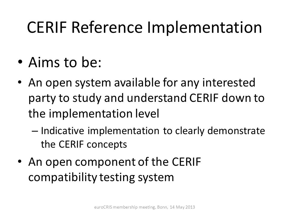 CERIF Reference Implementation Aims to be: An open system available for any interested party to study and understand CERIF down to the implementation level – Indicative implementation to clearly demonstrate the CERIF concepts An open component of the CERIF compatibility testing system euroCRIS membership meeting, Bonn, 14 May 2013