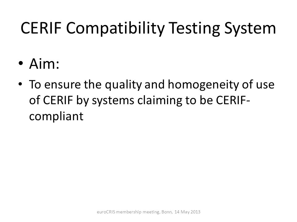 CERIF Compatibility Testing System Aim: To ensure the quality and homogeneity of use of CERIF by systems claiming to be CERIF- compliant euroCRIS membership meeting, Bonn, 14 May 2013