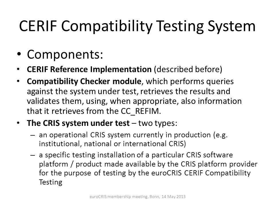 CERIF Compatibility Testing System Components: CERIF Reference Implementation (described before) Compatibility Checker module, which performs queries against the system under test, retrieves the results and validates them, using, when appropriate, also information that it retrieves from the CC_REFIM.