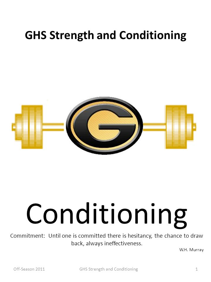 GHS Strength and Conditioning Conditioning Commitment: Until one is committed there is hesitancy, the chance to draw back, always ineffectiveness. W.H