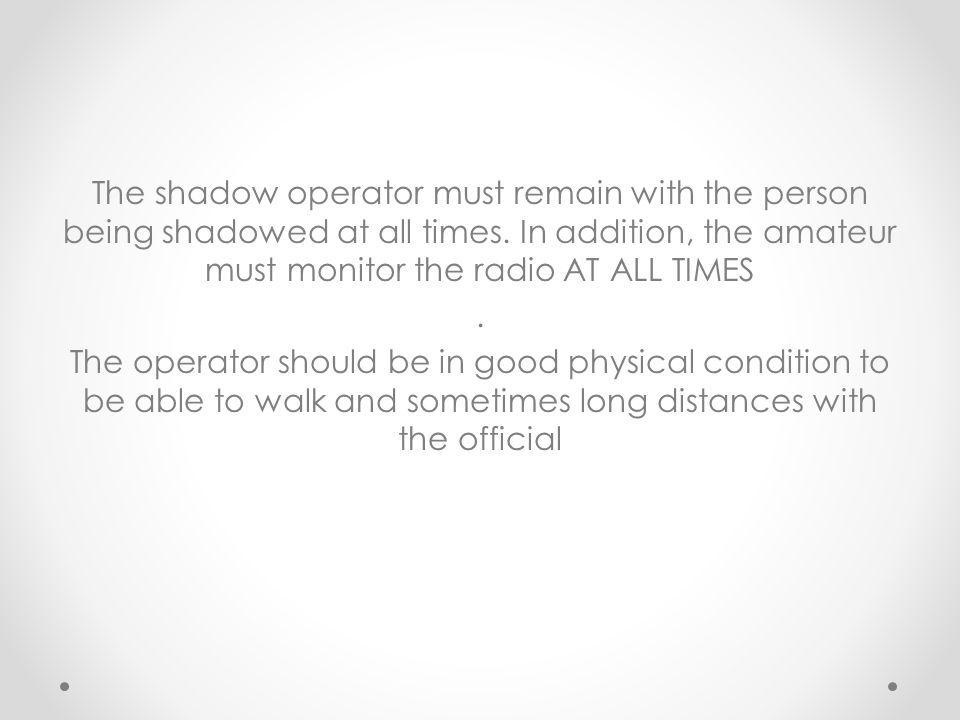 The shadow operator must remain with the person being shadowed at all times. In addition, the amateur must monitor the radio AT ALL TIMES. The operato