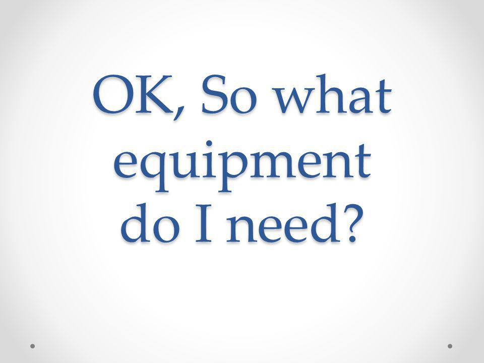 OK, So what equipment do I need