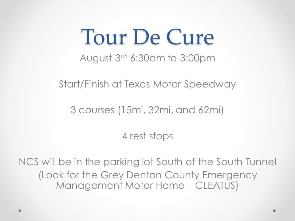 Tour De Cure August 3 rd 6:30am to 3:00pm Start/Finish at Texas Motor Speedway 3 courses (15mi, 32mi, and 62mi) 4 rest stops NCS will be in the parking lot South of the South Tunnel (Look for the Grey Denton County Emergency Management Motor Home – CLEATUS)
