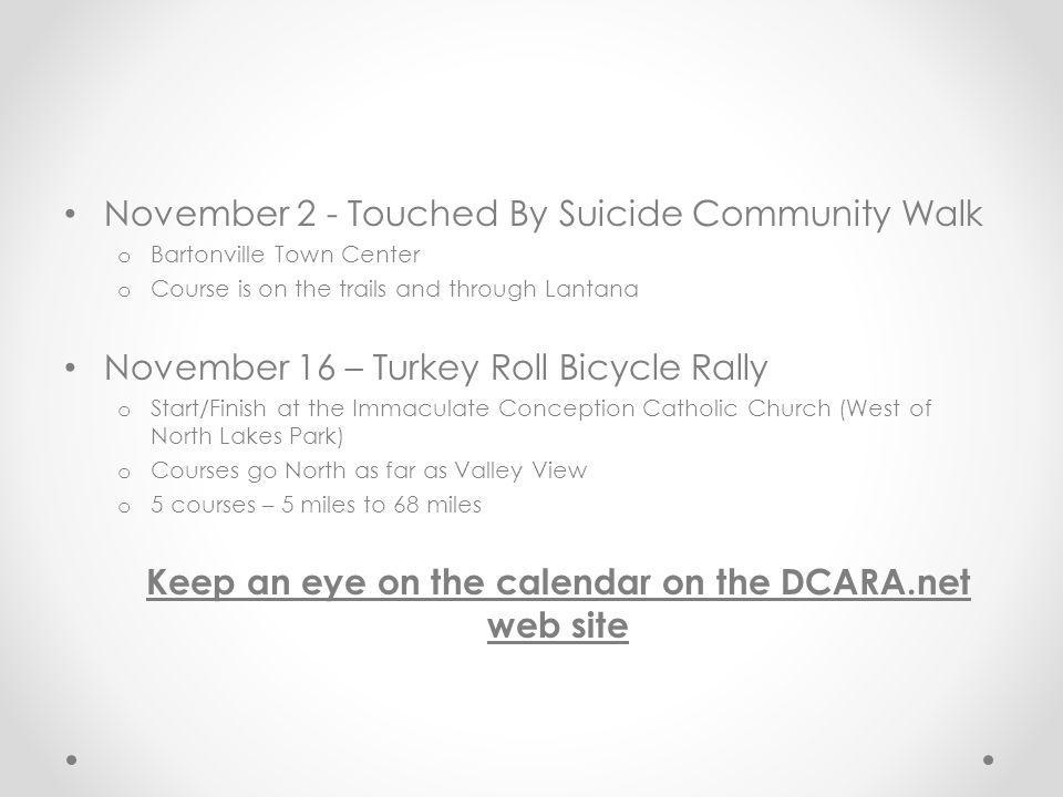 November 2 - Touched By Suicide Community Walk o Bartonville Town Center o Course is on the trails and through Lantana November 16 – Turkey Roll Bicycle Rally o Start/Finish at the Immaculate Conception Catholic Church (West of North Lakes Park) o Courses go North as far as Valley View o 5 courses – 5 miles to 68 miles Keep an eye on the calendar on the DCARA.net web site