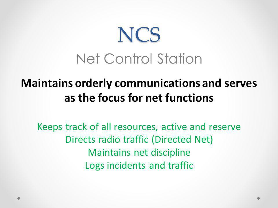 NCS Net Control Station Maintains orderly communications and serves as the focus for net functions Keeps track of all resources, active and reserve Directs radio traffic (Directed Net) Maintains net discipline Logs incidents and traffic