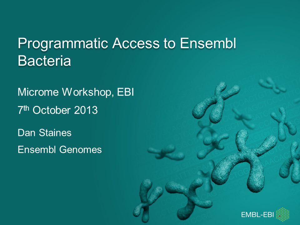 Programmatic Interfaces Ensembl Perl API http://bacteria.ensembl.org/info/docs/api/index.html http://bacteria.ensembl.org/info/data/accessing_ensembl_ba cteria.htmlhttp://bacteria.ensembl.org/info/data/accessing_ensembl_ba cteria.html Ensembl Genomes REST service http://beta.rest.ensemblgenomes.org/