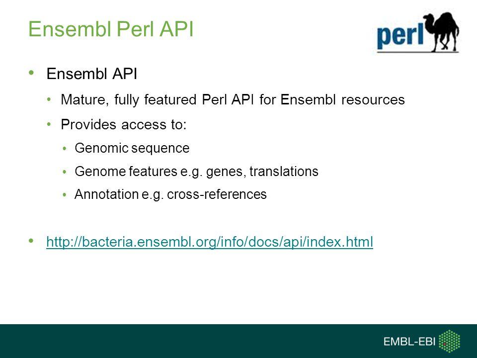 Ensembl Genomes Perl API Supplementary to Ensembl API Provides additional tools for finding Ensembl Bacteria genomes: Find genomes by name pattern Find genomes by INSDC accession Find genomes by taxonomy ID http://bacteria.ensembl.org/info/data/accessing_ensembl_ba cteria.htmlhttp://bacteria.ensembl.org/info/data/accessing_ensembl_ba cteria.html