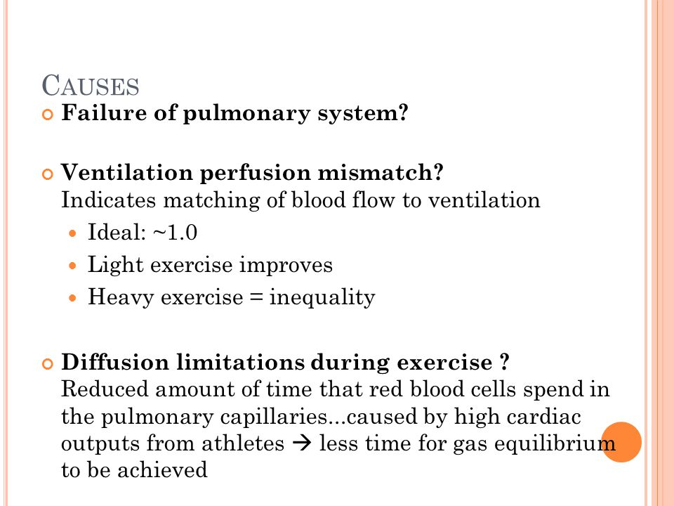 C AUSES Failure of pulmonary system? Ventilation perfusion mismatch? Indicates matching of blood flow to ventilation Ideal: ~1.0 Light exercise improv