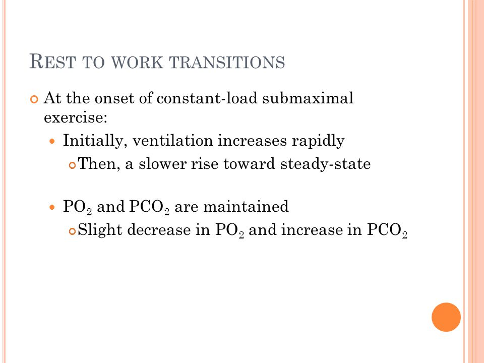 R EST TO WORK TRANSITIONS At the onset of constant-load submaximal exercise: Initially, ventilation increases rapidly Then, a slower rise toward stead