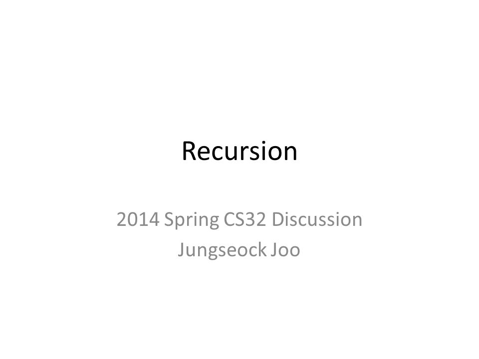 Recursion 2014 Spring CS32 Discussion Jungseock Joo