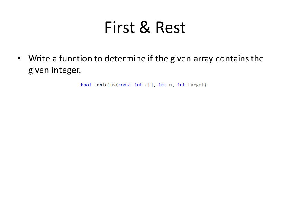 First & Rest Write a function to determine if the given array contains the given integer.