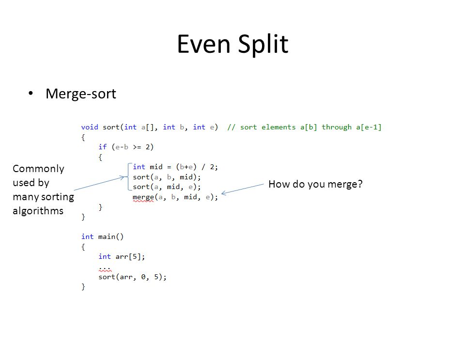 Even Split Merge-sort How do you merge? Commonly used by many sorting algorithms