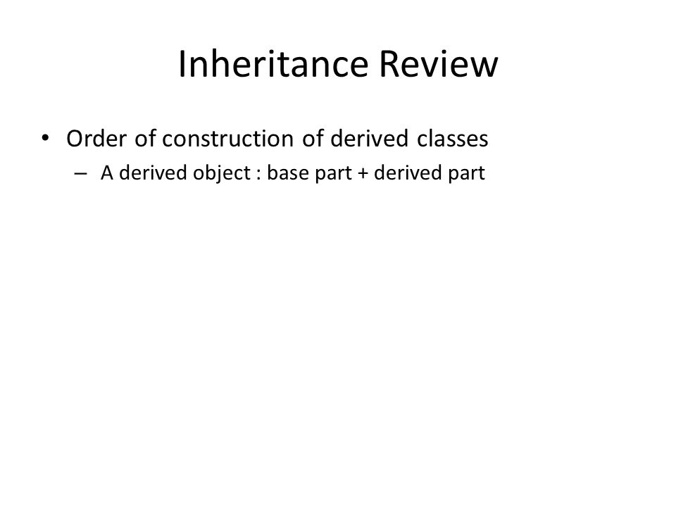Inheritance Review Order of construction of derived classes – A derived object : base part + derived part