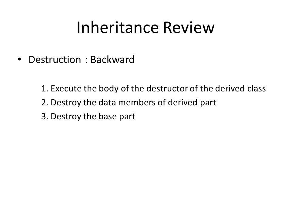 Inheritance Review Destruction : Backward 1.